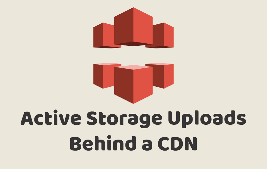 Active Storage Uploads Behind a CDN